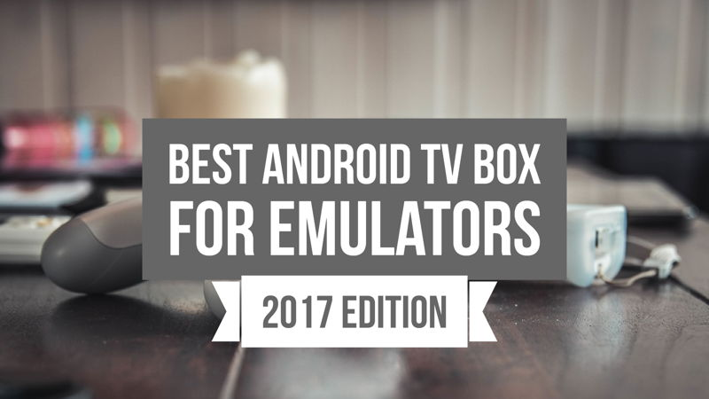 Best Android TV Box for Emulators 2018